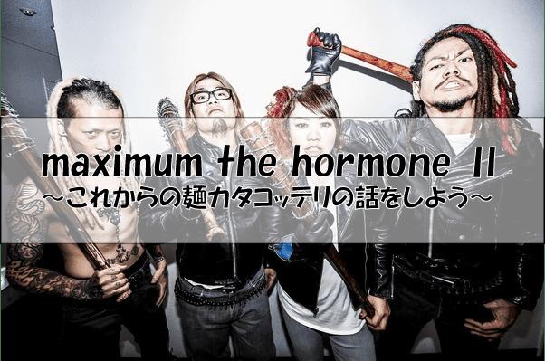 マキシマム ザ ホルモンmaximum the hormone Ⅱ~これからの麺カタコッテリの話をしよう~