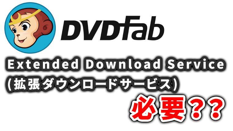 DVDfabのExtended Download Serviceは必要?